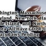 Roundup: Washington, Massachusetts, New York, Maryland, Rhode Island, and Hawaii All Have GDPR-Like Privacy Legislation Pending